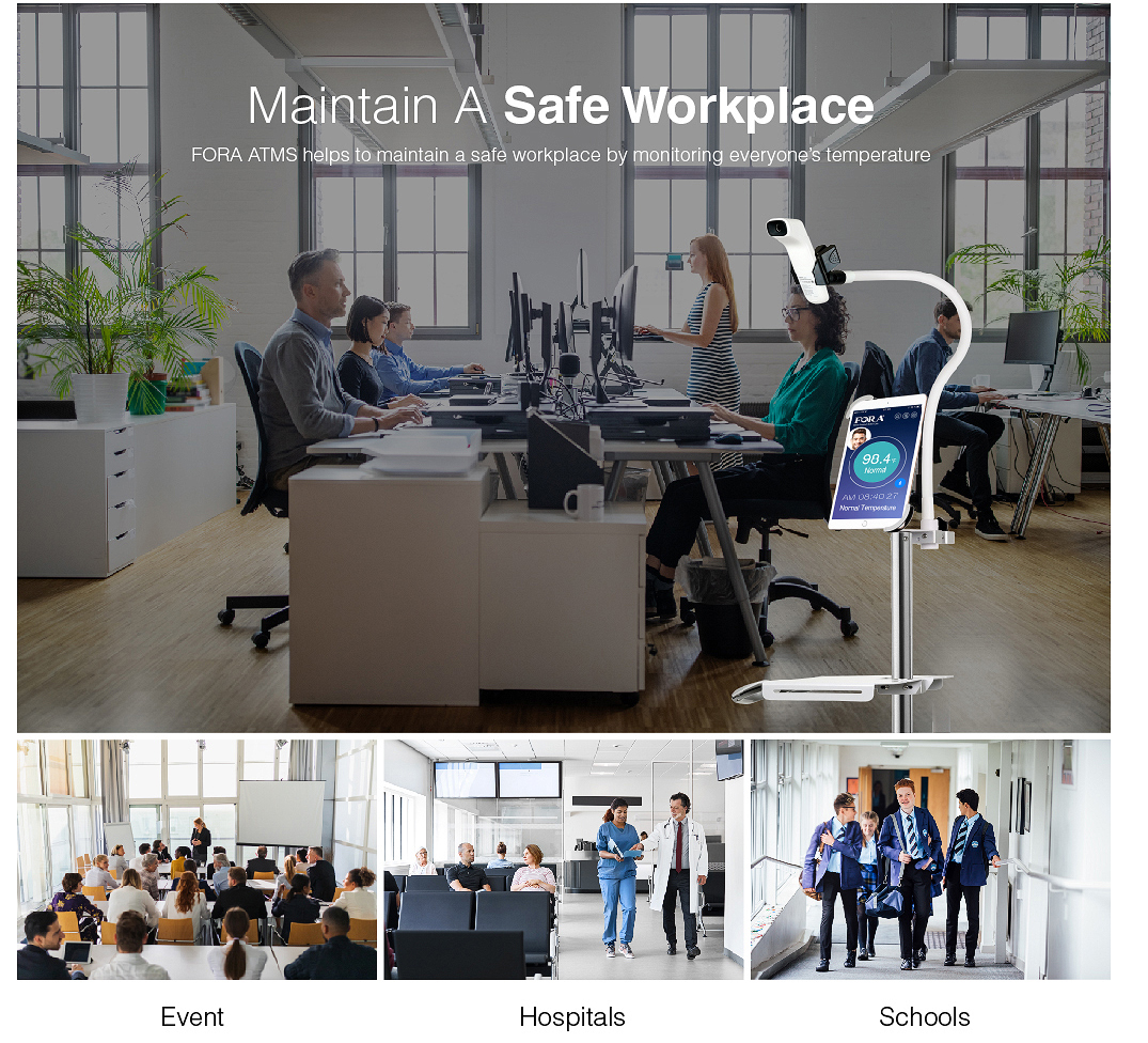 Maintain A Safe Workplace FORA ATMS helps to maintain a safe workplace by monitoring everyone's temperature